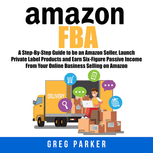 Amazon FBA: A Step-By-Step Guide to be an Amazon Seller, Launch Private Label Products and Earn Six-Figure Passive Income From Your Online Business Selling on Amazon, Greg Parker