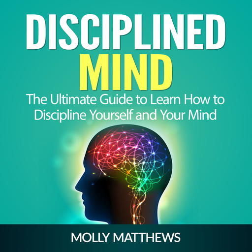 Disciplined Mind: The Ultimate Guide to Learn How to Discipline Yourself and Your Mind, Molly Matthews