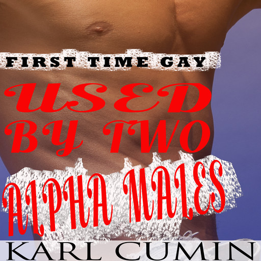 Used by Two Alpha Males - First Time Gay: MMM Threesome, Karl Cumin