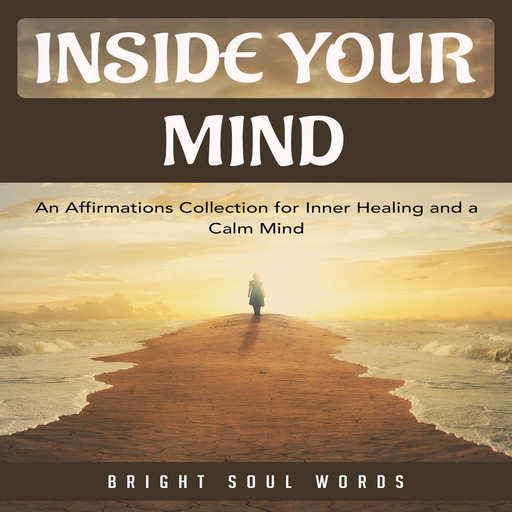 Inside Your Mind: An Affirmations Collection for Inner Healing and a Calm Mind, Bright Soul Words