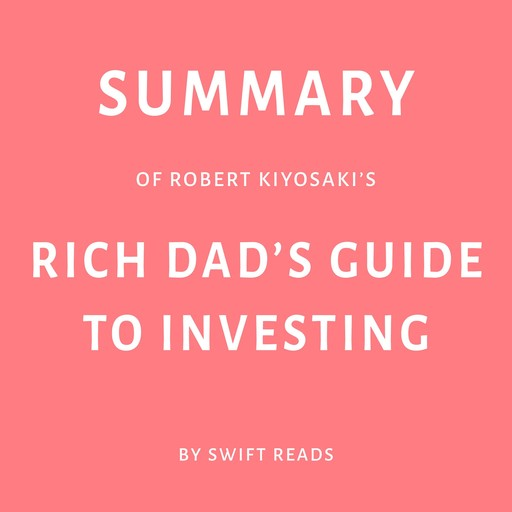 Summary of Robert Kiyosaki's Rich Dad's Guide to Investing, Swift Reads