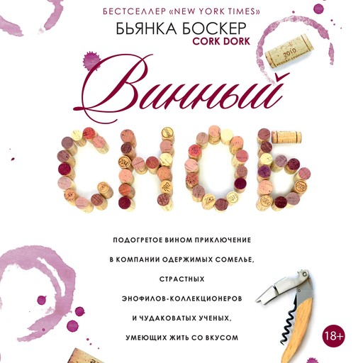 CORK DORK: A Wine-Fueled Adventure Among the Obsessive Sommeliers, Big Bottle Hunters, and Rogue Scientists Who Taught Me to Live for Taste [Russian Edition], Бьянка Боскер