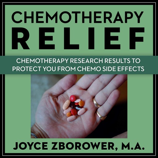 Chemotherapy Relief -- Chemotherapy Research Results to Protect You From Chemo Side Effects, M.A., Joyce Zborower