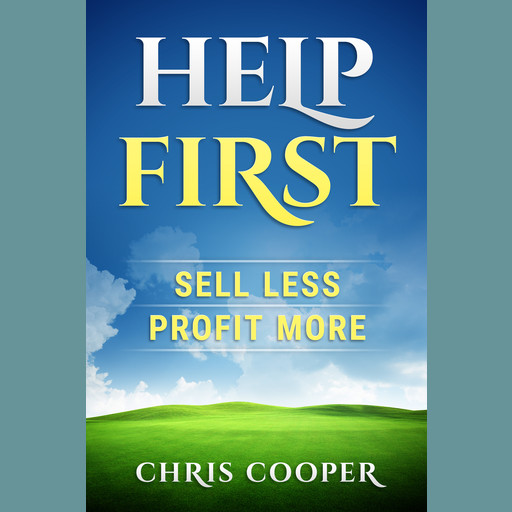 Help First: Sell Less. Profit More., Chris Cooper