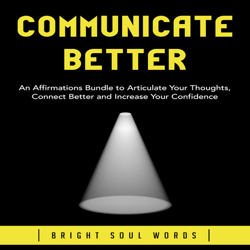 Communicate Better: An Affirmations Bundle to Articulate Your Thoughts, Connect Better and Increase Your Confidence, Bright Soul Words