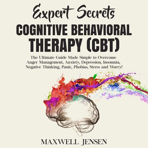 Expert Secrets – Cognitive Behavioral Therapy (CBT): The Ultimate Guide Made Simple to Overcome Anger Management, Anxiety, Depression, Insomnia, Negative Thinking, Panic, Phobias, Stress and Worry, Maxwell Jensen