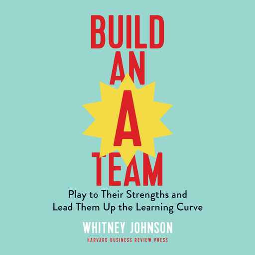 Build an A-Team: Play to Their Strengths and Lead Them Up the Learning Curve, Whitney Johnson
