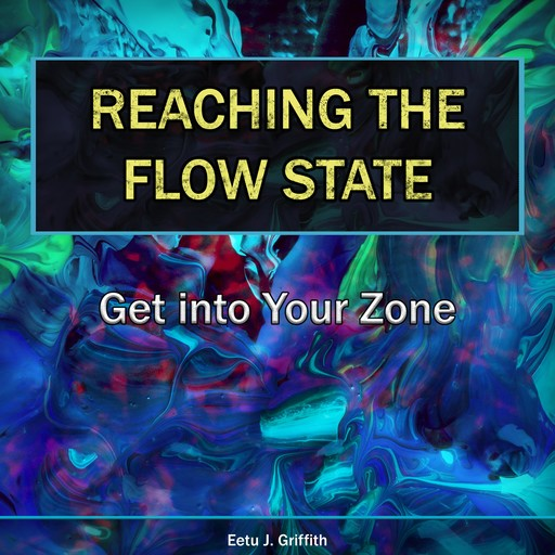 Reaching the Flow State: Get into Your Zone, Eetu J. Griffith