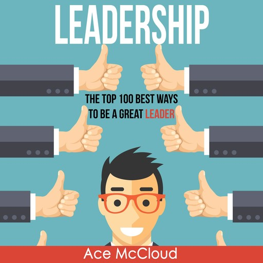 Leadership: The Top 100 Best Ways To Be A Great Leader, Ace McCloud