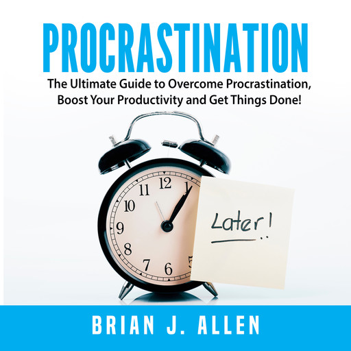 Procrastination: The Ultimate Guide to Overcome Procrastination, Boost Your Productivity and Get Things Done!, Brian Allen