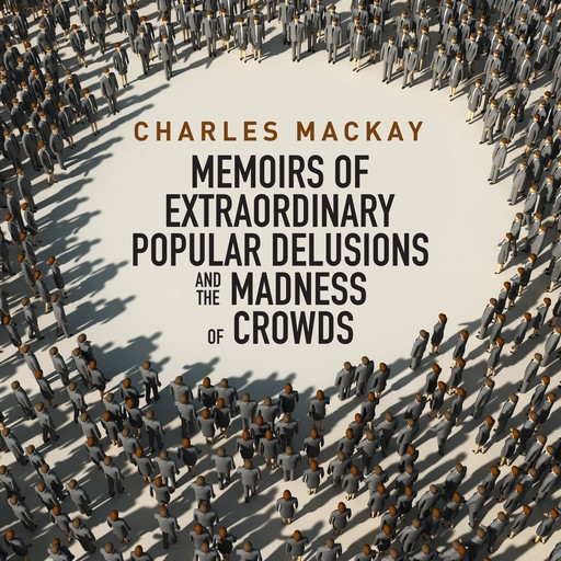 Memoirs of Extraordinary Populare Delusions and the Madness of Crowds, Charles Mackay