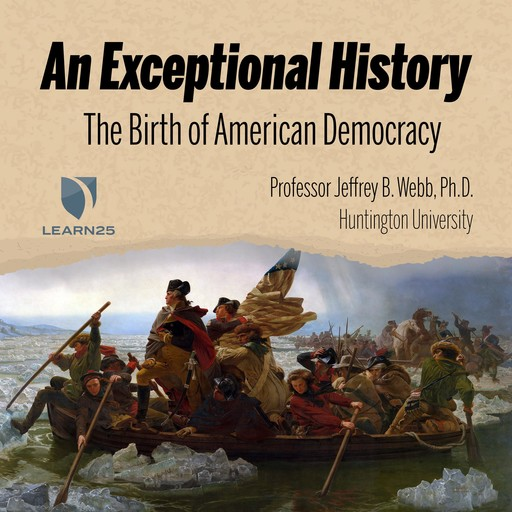 An Exceptional History: The Birth of American Democracy, Ph.D., Jeffrey B. Webb