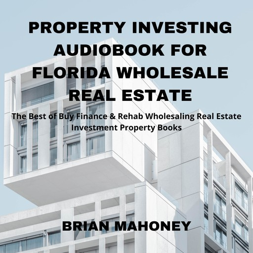 Property Investing Audiobook for Florida Wholesale Real Estate, Brian Mahoney
