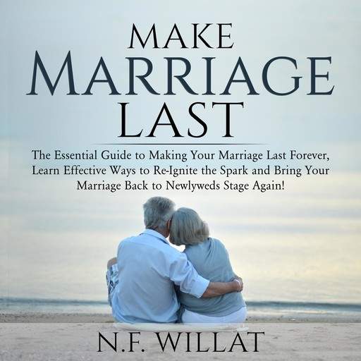 Make Marriage Last: The Essential Guide to Making Your Marriage Last Forever, Learn Effective Ways to Re-Ignite the Spark, and Bring Your Marriage Back to Newlyweds Stage Again, N.F. Willat