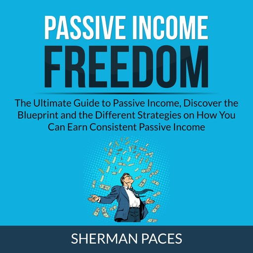 Passive Income Freedom: The Ultimate Guide to Passive Income, Discover the Blueprint and the Different Strategies on How You Can Earn Consistent Passive Income, Sherman Paces