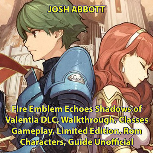 Fire Emblem Echoes Shadows of Valentia DLC, Walkthrough, Classes, Gameplay, Limited Edition, Rom, Characters, Guide Unofficial, Josh Abbott