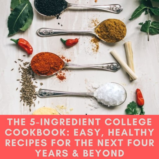 5-Ingredient College Cookbook, The: Easy, Healthy Recipes for the Next Four Years & Beyond, Pamela Ellgen