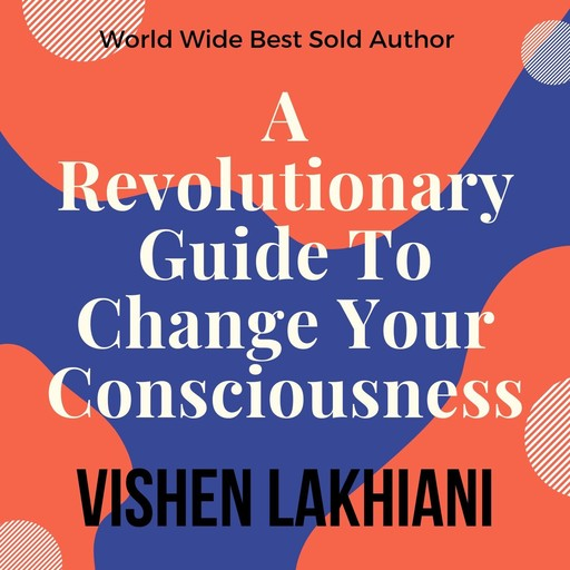 A Revolutionary Guide To Change Your Consiousness, Vishen Lakhiani