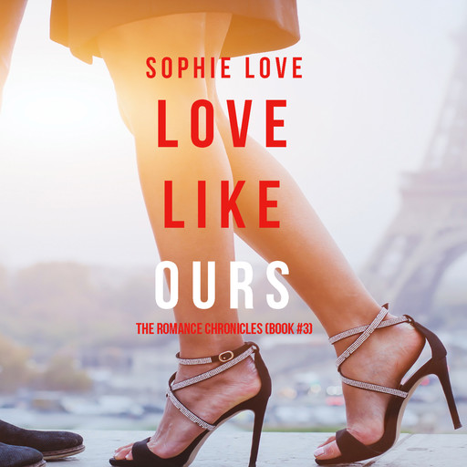 Love Like Ours (The Romance Chronicles-. Book 3), Sophie Love