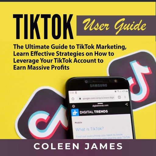 TikTok User Guide: The Ultimate Guide to TikTok Marketing, Learn Effective Strategies on How to Leverage Your TikTok Account to Earn Massive Profits, Coleen James