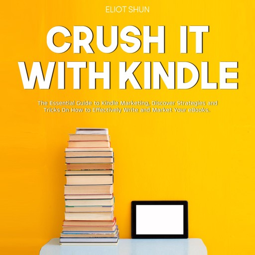 Crush It with Kindle: The Essential Guide to Kindle Marketing, Discover Strategies and Tricks On How to Effectively Write and Market Your eBooks., Eliot Shun