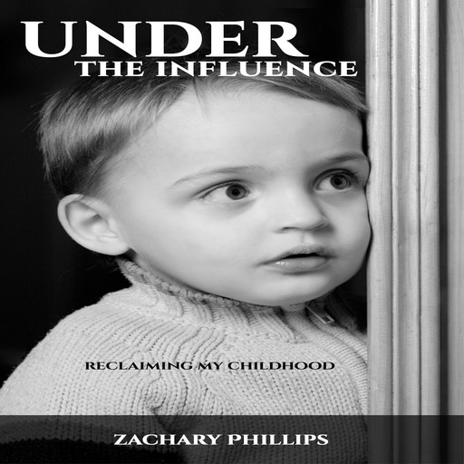 Under the Influence - Reclaiming my Childhood, Zachary Phillips