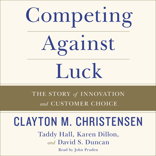 Competing Against Luck, Clayton Christensen, Karen Dillon, David Duncan, Taddy Hall