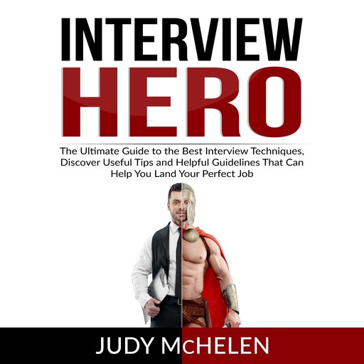 Interview Hero: The Ultimate Guide to the Best Interview Techniques, Discover Useful Tips and Helpful Guidelines That Can Help You Land Your Perfect Job, Judy McHelen