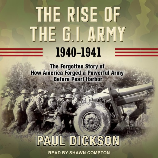 The Rise of the G.I. Army, 1940-1941, Paul Dickson