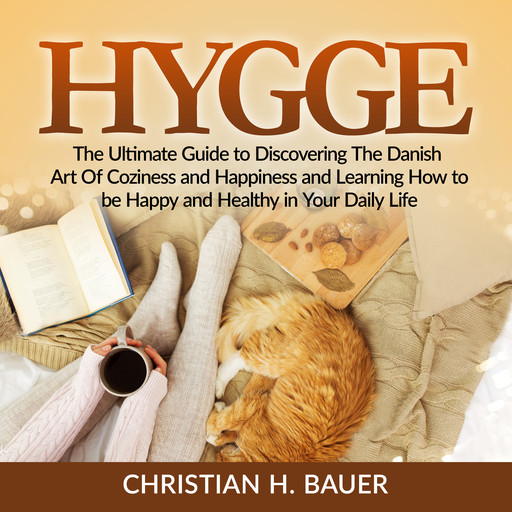 Hygge: The Ultimate Guide to Discovering The Danish Art Of Coziness and Happiness and Learning How to be Happy and Healthy in Your Daily Life, Christian Bauer