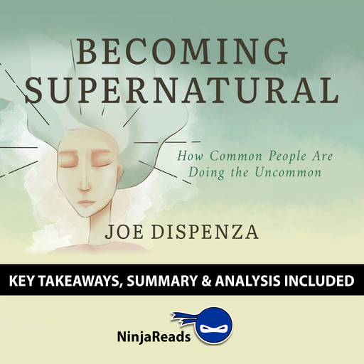 Becoming SuperNatural: How Common People Are Doing the Uncommon by Joe Dispenza: Key Takeaways, Summary & Analysis Included, Ninja Reads