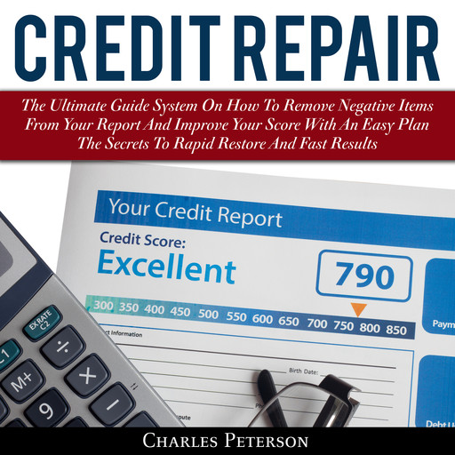 Credit Repair: The Ultimate Guide System On How To Remove Negative Items From Your Report And Improve Your Score With An Easy Plan; The Secrets To Rapid Restore And Fast Results, Charles Peterson