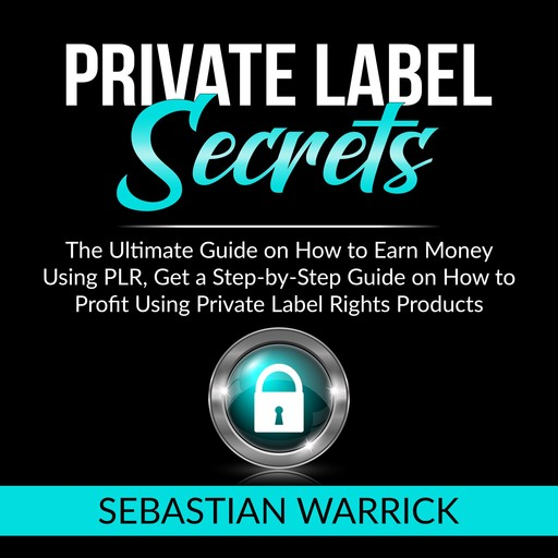 Private Label Secrets: The Ultimate Guide on How to Earn Money Using PLR, Get a Step-by-Step Guide on How to Profit Using Private Label Rights Products, Sebastian Warrick