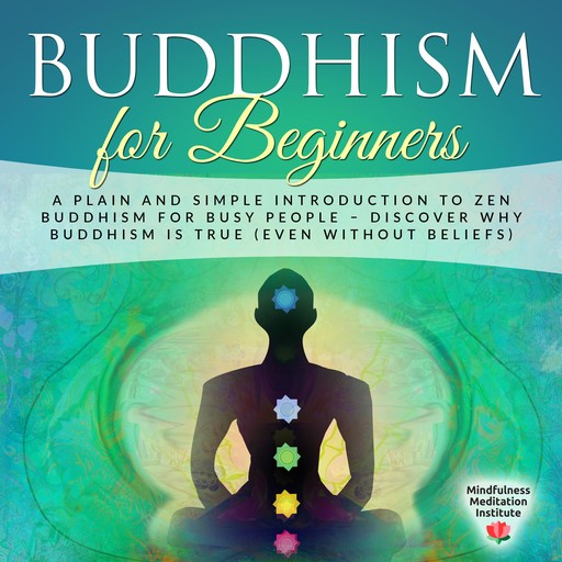 Buddhism for Beginners: A plain and simple Introduction to Zen Buddhism for busy People – discover why Buddhism is true (even without Beliefs) (Guided Meditations and Mindfulness), Mindfulness Meditation Institute