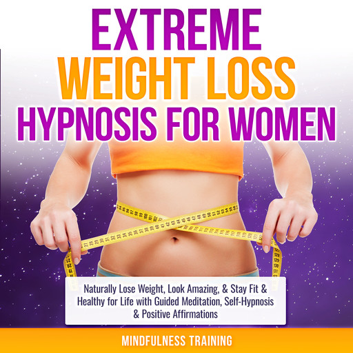 Extreme Weight Loss Hypnosis for Women: Naturally Lose Weight, Look Amazing, & Stay Fit & Healthy for Life with Guided Meditation, Self-Hypnosis & Positive Affirmations (Law of Attraction & Weight Loss Affirmations Guided Meditation), Mindfulness Training