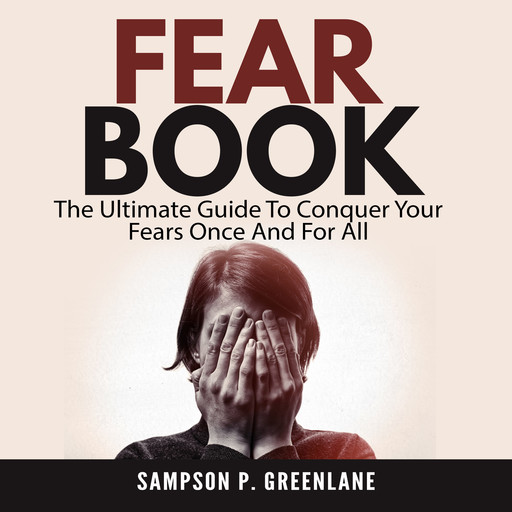 Fear Book: The Ultimate Guide To Conquer Your Fears Once And For All, Sampson P. Greenlane