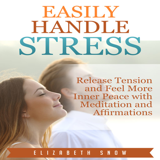 Easily Handle Stress: Release Tension and Feel More Inner Peace with Meditation and Affirmations, Elizabeth Snow
