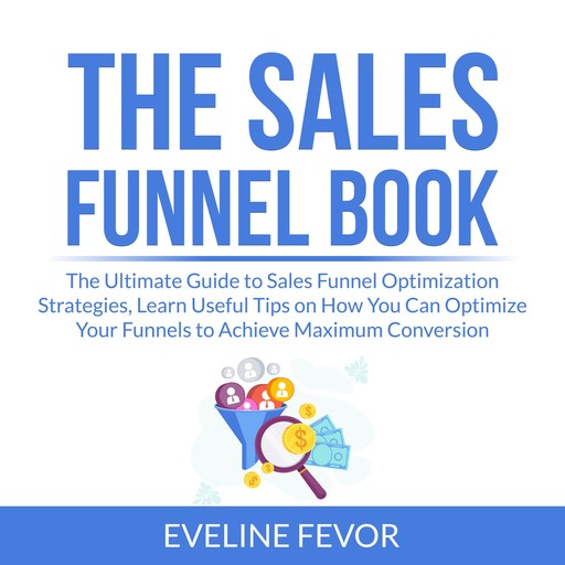 The Sales Funnel Book: The Ultimate Guide to Sales Funnel Optimization Strategies, Learn Useful Tips on How You Can Optimize Your Funnels to Achieve Maximum Conversion, Eveline Fevor