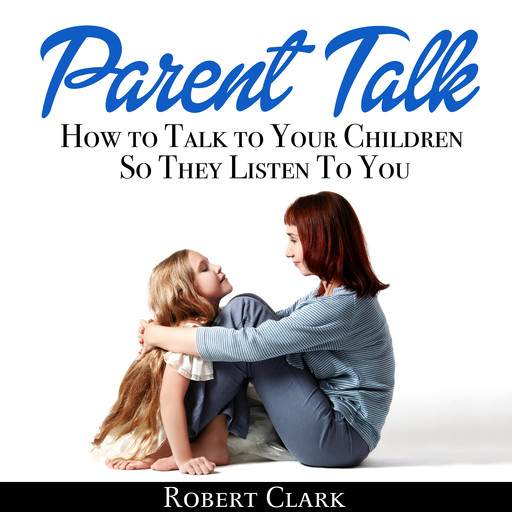 Parent Talk: How to Talk to Your Children So They Listen To You, Robert Clark