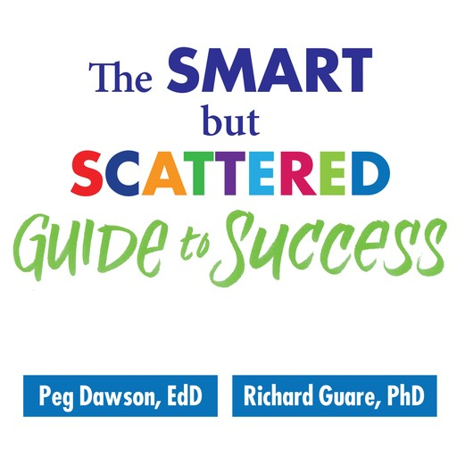 The Smart but Scattered Guide to Success, Ph.D., Ed.D., Richard Guare, Peg Dawson