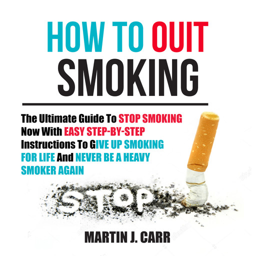 How To Quit Smoking: The Ultimate Guide To Stop Smoking Now With Easy Step-by-Step Instructions To Give Up Smoking For Life And Never Be A Heavy Smoker Again, Martin J. Carr