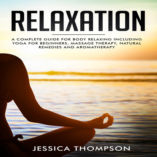 Relaxation: A complete guide for body relaxing including yoga for beginners, massage therapy, natural remedies and aromatherapy, Jessica Thompson
