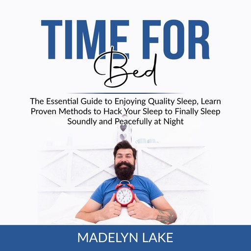 Time For Bed: The Essential Guide to Enjoying Quality Sleep, Learn Proven Methods to Hack Your Sleep to Finally Sleep Soundly and Peacefully at Night, Madelyn Lake