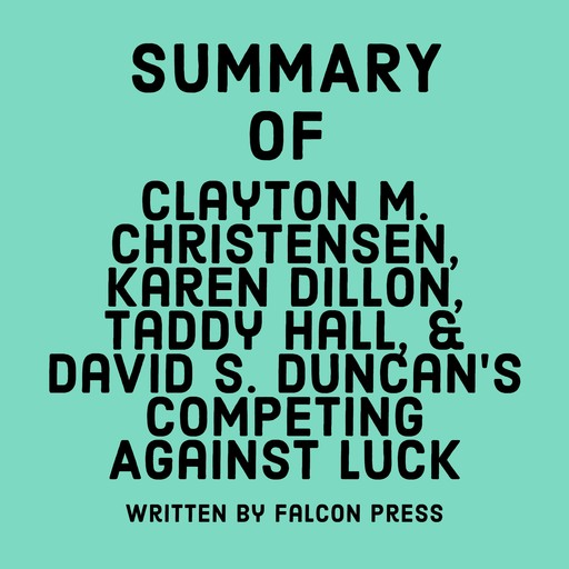 Summary of Clayton M. Christensen, Karen Dillon, Taddy Hall, & David S. Duncan's Competing Against Luck, Falcon Press