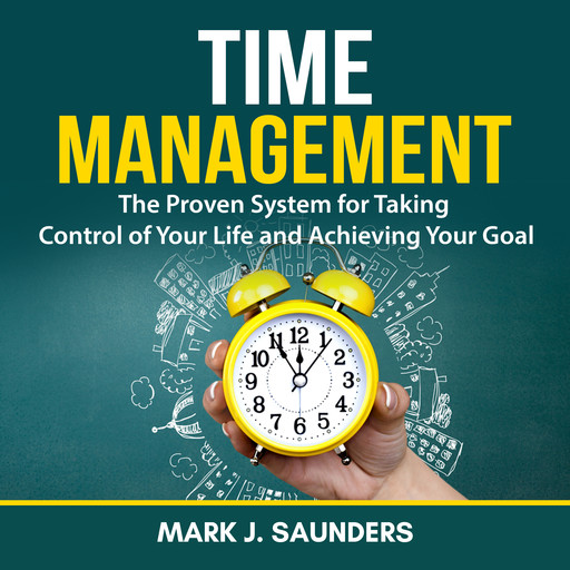 Time Management: The Proven System for Taking Control of Your Life and Achieving Your Goal, Mark J. Saunders