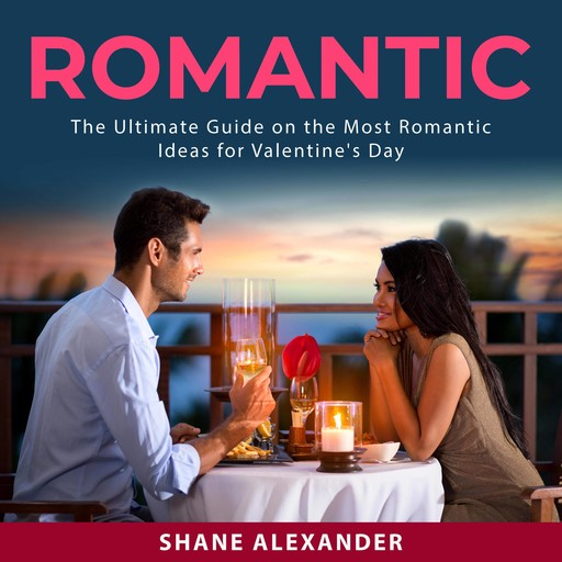 Romantic: The Ultimate Guide on the Most Romantic Ideas for Valentine's Day, Shane Alexander
