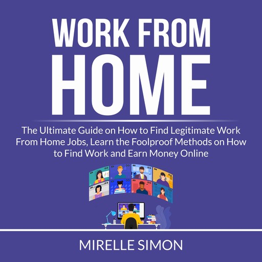 Work From Home: The Ultimate Guide on How to Find Legitimate Work From Home Jobs, Learn the Foolproof Methods on How to Find Work and Earn Money Online, Mirelle Simon