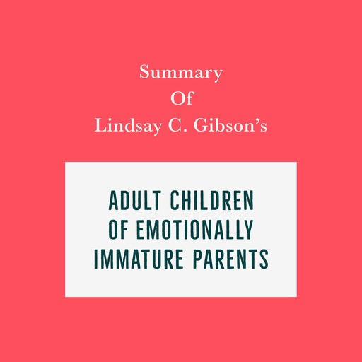 Summary of Lindsay C. Gibson's Adult Children of Emotionally Immature Parents, Swift Reads