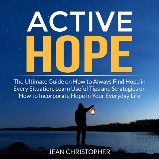 Active Hope: The Ultimate Guide on How to Always Find Hope in Every Situation, Learn Useful Tips and Strategies on How to Incorporate Hope in Your Everyday Life, Jean Chrisopher