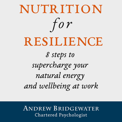 Nutrition for Resilience: 8 steps to supercharge your natural energy & wellbeing at work, Andrew Bridgewater, chartered psychologist